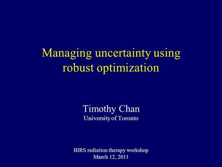 Managing uncertainty using robust optimization Timothy Chan University of Toronto BIRS radiation therapy workshop March 12, 2011.