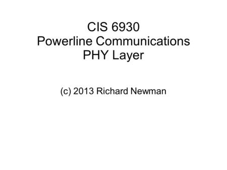 CIS 6930 Powerline Communications PHY Layer (c) 2013 Richard Newman.