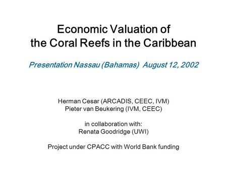 Economic Valuation of the Coral Reefs in the Caribbean Herman Cesar (ARCADIS, CEEC, IVM) Pieter van Beukering (IVM, CEEC) in collaboration with: Renata.
