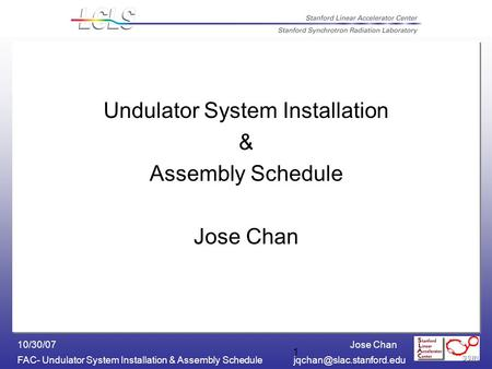 Jose Chan FAC- Undulator System Installation & Assembly 10/30/07 1 Undulator System Installation & Assembly Schedule Jose.
