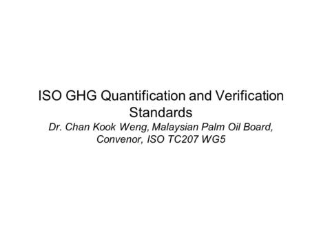 ISO GHG Quantification and Verification Standards Dr. Chan Kook Weng, Malaysian Palm Oil Board, Convenor, ISO TC207 WG5.