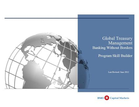 Global Treasury Management <strong>Banking</strong> Without Borders Program Skill Builder Last Revised: June 2012.