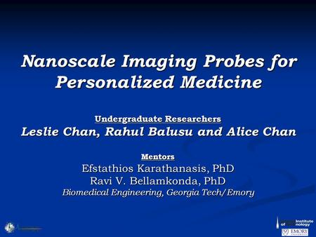 Nanoscale Imaging Probes for Personalized Medicine Undergraduate Researchers Leslie Chan, Rahul Balusu and Alice Chan Mentors Efstathios Karathanasis,