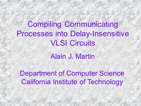Compiling Communicating Processes into Delay-Insensitive VLSI Circuits Alain J. Martin Department of Computer Science California Institute of Technology.