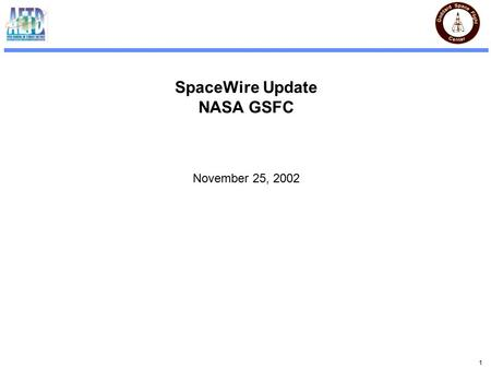 1 SpaceWire Update NASA GSFC November 25, 2002. 2 GSFC SpaceWire Status New Link core with split clock domains complete (Much faster) New Router core.