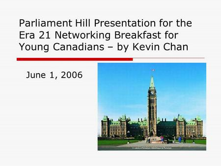 Parliament Hill Presentation for the Era 21 Networking Breakfast for Young Canadians – by Kevin Chan June 1, 2006.