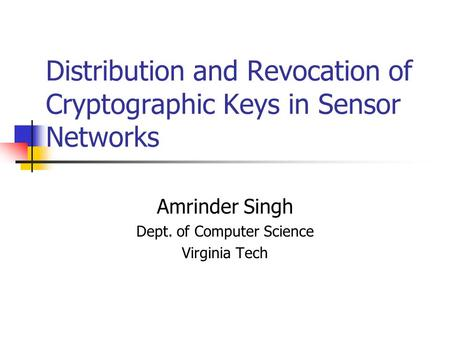 Distribution and Revocation of Cryptographic Keys in Sensor Networks Amrinder Singh Dept. of Computer Science Virginia Tech.