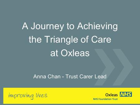 A Journey to Achieving the Triangle of Care at Oxleas Anna Chan - Trust Carer Lead.