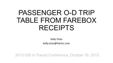 PASSENGER O-D TRIP TABLE FROM FAREBOX RECEIPTS Kelly Chan 2013 GIS in Transit Conference, October 16, 2013.