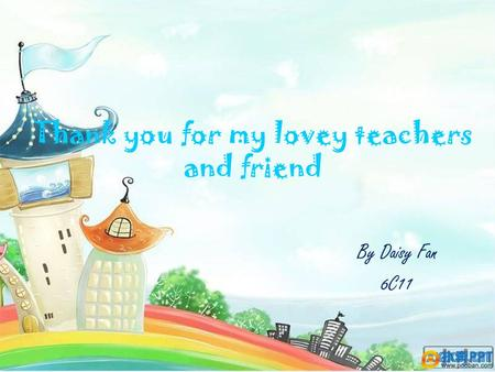 Thank you for my lovey teachers and friend By Daisy Fan 6C11.