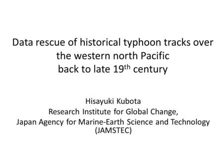 Data rescue of historical typhoon tracks over the western north Pacific back to late 19 th century Hisayuki Kubota Research Institute for Global Change,