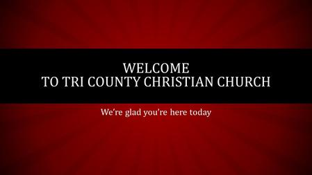 We're glad you're here today WELCOME TO TRI COUNTY CHRISTIAN CHURCH.