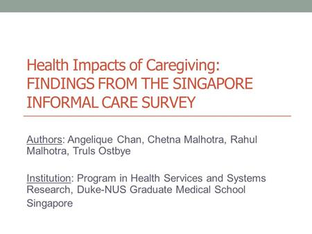 Health Impacts of Caregiving: FINDINGS FROM THE SINGAPORE INFORMAL CARE SURVEY Authors: Angelique Chan, Chetna Malhotra, Rahul Malhotra, Truls Ostbye Institution: