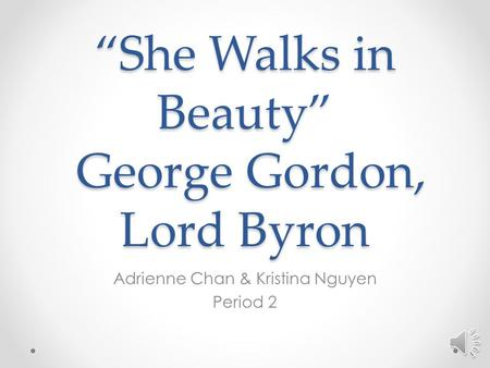 """She Walks in Beauty"" George Gordon, Lord Byron Adrienne Chan & Kristina Nguyen Period 2 Speak: George Gordon is the same as Lord Byron. The poem is about."
