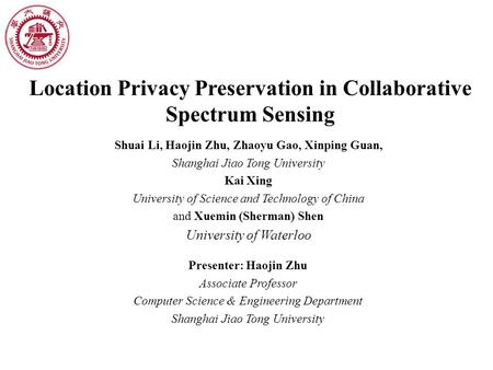 Location Privacy Preservation in Collaborative Spectrum Sensing Shuai Li, Haojin Zhu, Zhaoyu Gao, Xinping Guan, Shanghai Jiao Tong University Kai Xing.