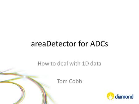 AreaDetector for ADCs How to deal with 1D data Tom Cobb.