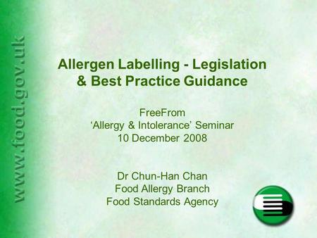 Allergen Labelling - Legislation & Best Practice Guidance FreeFrom 'Allergy & Intolerance' Seminar 10 December 2008 Dr Chun-Han Chan Food Allergy Branch.