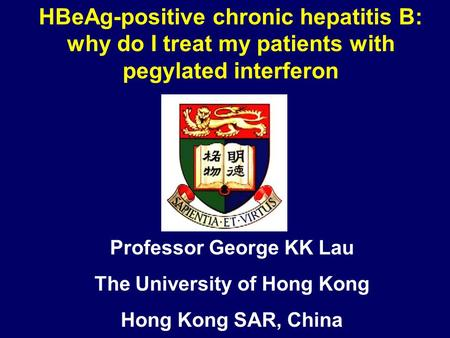Professor George KK Lau The University of Hong Kong Hong Kong SAR, China HBeAg-positive chronic hepatitis B: why do I treat my patients with pegylated.