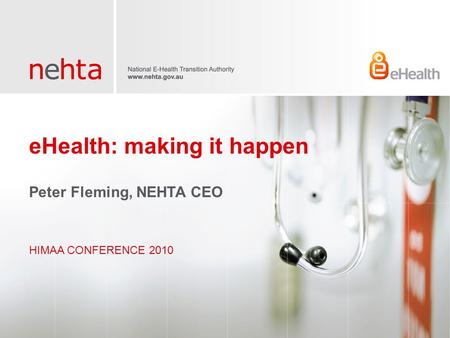 EHealth: making it happen HIMAA CONFERENCE 2010 Peter Fleming, NEHTA CEO.