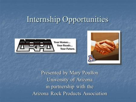Internship Opportunities Presented by Mary Poulton University of Arizona in partnership with the Arizona Rock Products Association.