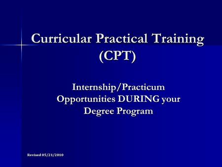 Curricular Practical Training (CPT) Internship/Practicum Opportunities DURING your Degree Program Revised 05/21/2010.