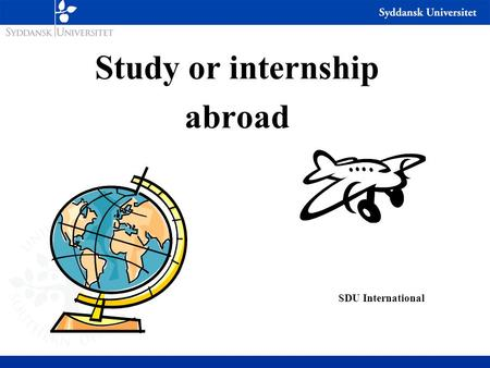 Study or internship abroad SDU International. Considerations Why go abroad? WALK the Extra MileNew way of studying Academic profile Improving language.