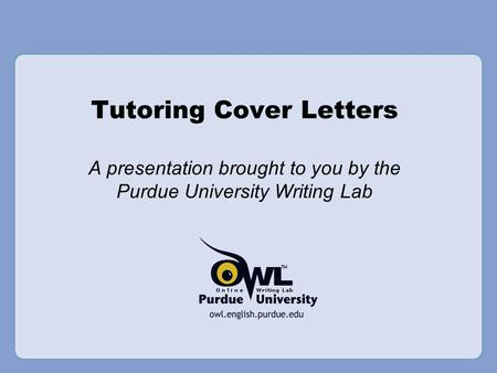 Tutoring Cover Letters A presentation brought to you by the Purdue University Writing Lab.