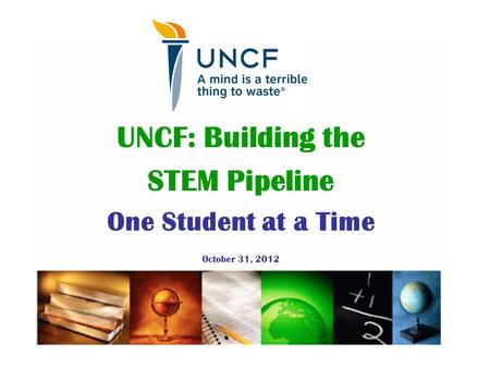 UNCF: Building the STEM Pipeline One Student at a Time October 31, 2012.