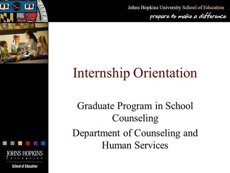 Johns Hopkins University School of Education Internship Orientation Graduate Program in School Counseling Department of Counseling and Human Services.