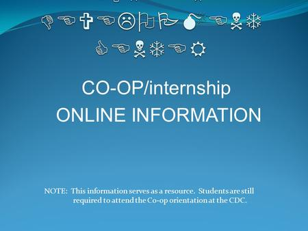 CO-OP/internship ONLINE INFORMATION NOTE: This information serves as a resource. Students are still required to attend the Co-op orientation at the CDC.
