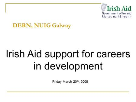 DERN, NUIG Galway Irish Aid support for careers in development Friday March 20 th, 2009.
