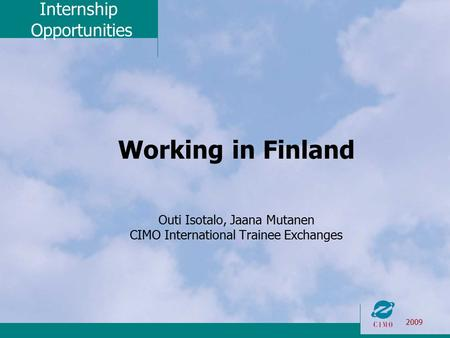 Internship Opportunities 2009 Working in Finland Outi Isotalo, Jaana Mutanen CIMO International Trainee Exchanges.