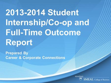 2013-2014 Student Internship/Co-op and Full-Time Outcome Report Prepared By Career & Corporate Connections.