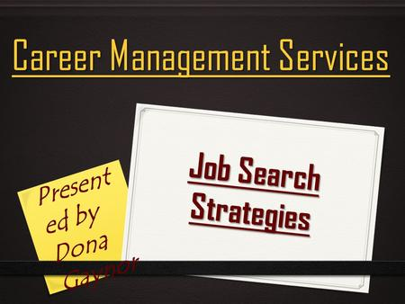 Job Search Strategies Career Management Services Present ed by Dona Gaynor.