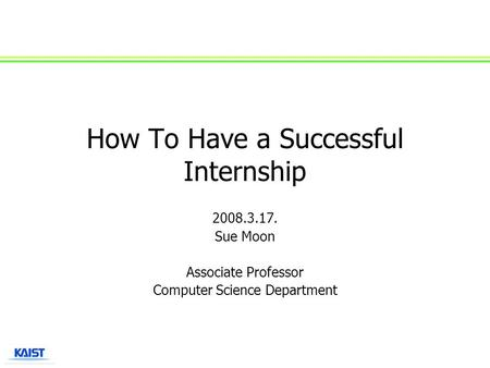 How To Have a Successful Internship 2008.3.17. Sue Moon Associate Professor Computer Science Department.
