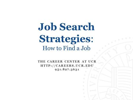 Job Search Strategies: How to Find a Job THE CAREER CENTER AT UCR  951.827.3631.