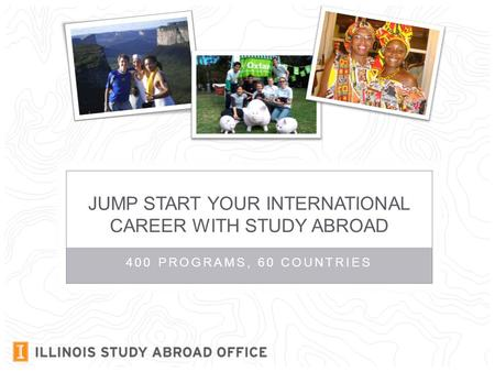 400 PROGRAMS, 60 COUNTRIES JUMP START YOUR INTERNATIONAL CAREER WITH STUDY ABROAD.