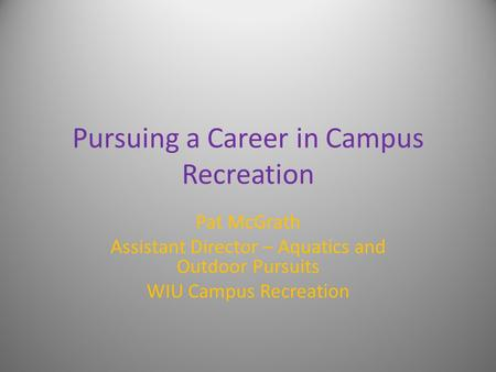 Pursuing a Career in Campus Recreation Pat McGrath Assistant Director – Aquatics and Outdoor Pursuits WIU Campus Recreation.