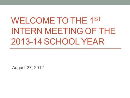 WELCOME TO THE 1 ST INTERN MEETING OF THE 2013-14 SCHOOL YEAR August 27, 2012.
