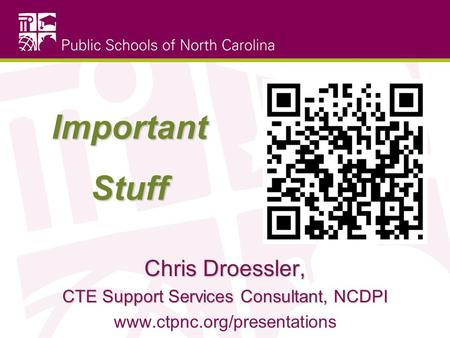 Important Stuff Chris Droessler, CTE Support Services Consultant, NCDPI www.ctpnc.org/presentations.