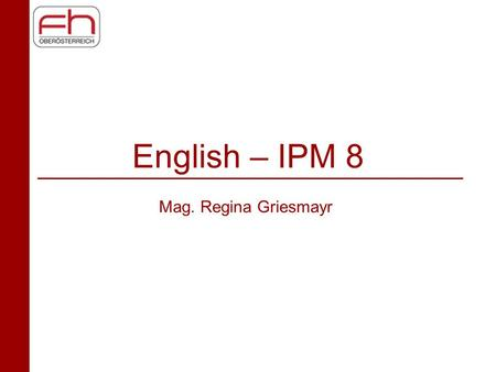 English – IPM 8 Mag. Regina Griesmayr. Today's Schedule Ice Breaker Course Organisation and Requirements Discussion in Class –3 years IPM –Needs Analysis.