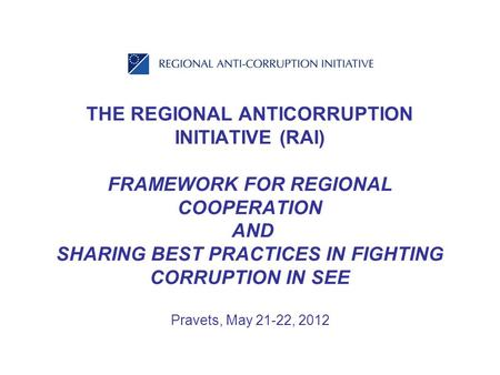 THE REGIONAL ANTICORRUPTION INITIATIVE (RAI) FRAMEWORK FOR REGIONAL COOPERATION AND SHARING BEST PRACTICES IN FIGHTING CORRUPTION IN SEE Pravets, May 21-22,