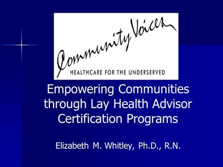 Empowering Communities through Lay Health Advisor Certification Programs Elizabeth M. Whitley, Ph.D., R.N.