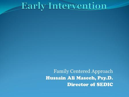 Family Centered Approach Hussain Ali Maseeh, Psy.D. Director of SEDIC.