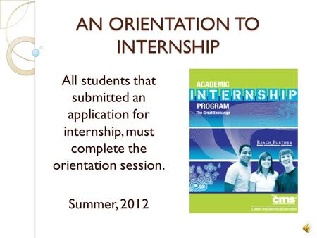 AN ORIENTATION TO INTERNSHIP All students that submitted an application for internship, must complete the orientation session. Summer, 2012.