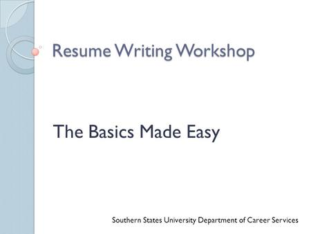 Resume Writing Workshop The Basics Made Easy Southern States University Department of Career Services.