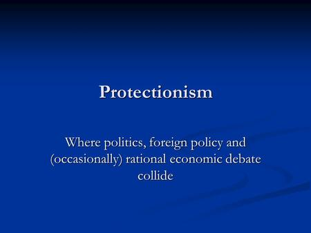 Protectionism Where politics, foreign policy and (occasionally) rational economic debate collide.