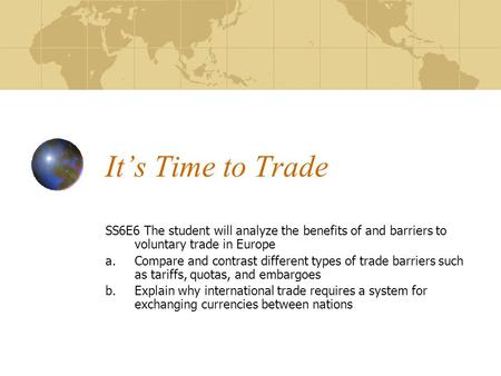 It's Time to Trade SS6E6 The student will analyze the benefits of and barriers to voluntary trade in Europe Compare and contrast different types of trade.