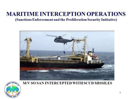 1 MARITIME INTERCEPTION OPERATIONS (Sanctions Enforcement and the Proliferation Security Initiative) M/V SO SAN INTERCEPTED WITH SCUD MISSILES.