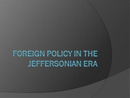Foreign Policy  From Washington's presidency up until Thomas Jefferson's, the US had followed a policy of neutrality in regards Europe Protecting the.